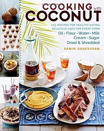 Cooking with Coconut: 125 Recipes for Healthy Eating; Delicious Uses for Every Form: Oil, Flour, Water, Milk, Cream, Sugar, Dried & Shredded