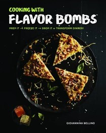 Cooking with Flavor Bombs: Prep It, Freeze It, Drop It . . . Transform Dinner!