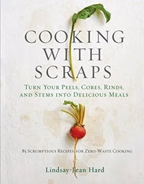 Cooking with Scraps: Turn Your Peels, Cores, Rinds, and Stems into Delicious Meals: 85 Scrumptious Recipes for Zero-Waste Cooking