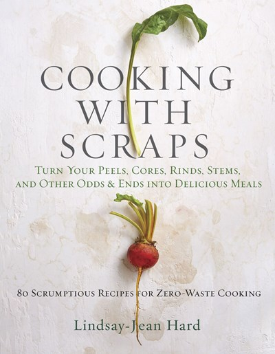 Cooking with Scraps: Turn Your Peels, Cores, Rinds, Stems, and Other Odds and Ends: 80 Scrumptious, Surprising Recipes