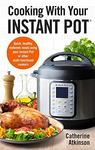 Cooking With Your Instant Pot: Quick, Healthy, Midweek Meals Using Your Instant Pot or Other Multi-functional Cookers (How to)