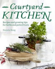 Courtyard Kitchen: Recipes and Growing Tips for Herbs and Potted Fruits