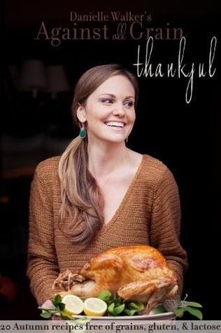 Danielle Walker's Against All Grain: Thankful: 20 Thanksgiving and Holiday Gluten-free and Paleo Recipes