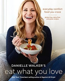 Danielle Walker's Eat What You Love: Everyday Comfort Food You Crave: Gluten-Free, Dairy-Free, and Paleo Recipes