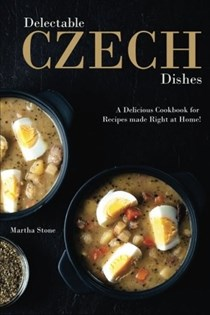 Delectable Czech Dishes: A Delicious Cookbook for Recipes made Right at Home!