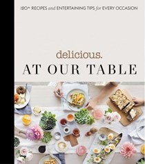 Delicious: At Our Table: 120+ Recipes and Entertaining Tips for Every Occasion