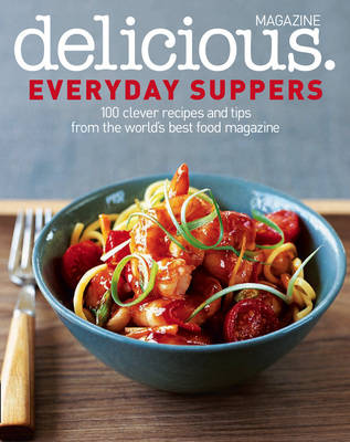 Delicious. Everyday Suppers: 100 Clever Recipes and Tips from the World's Best Food Magazine