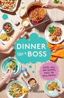 Dinner Like a Boss: Quick, Easy and Healthy Meals for Busy Families