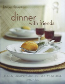 Dinner with Friends: The Entertaining Recipes You Must Have (Kitchen Classics)