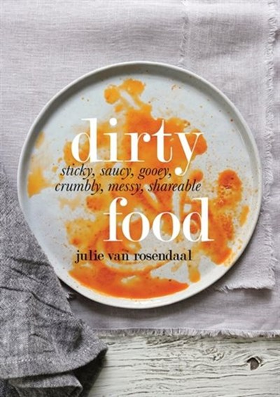 Dirty Food: Sticky, Saucy, Gooey, Crumbly, Messy, Shareable