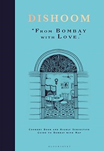 Dishoom: From Bombay with Love: Cookery Book and Highly Subjective Guide to Bombay with Map