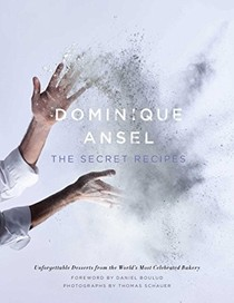 Dominique Ansel: The Secret Recipes: Unforgettable Desserts from the World's Most Celebrated Bakery