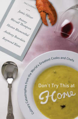 Don't Try This at Home: Culinary Catastrophes from the World's Greatest Cooks and Chefs