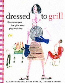 Dressed To Grill: Savory Recipes For Girls Who Play With Fire