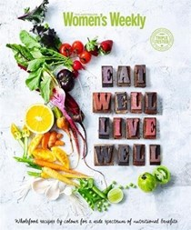 Eat Well, Live Well: Wholefood Recipes by Color for a Wide Spectrum of Nutritional Benefits