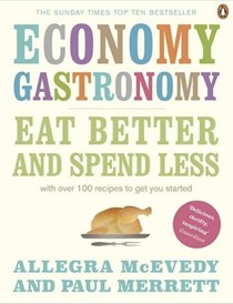 Economy Gastronomy: Eat Better and Spend Less - with Over 100 Recipes to Get You Started