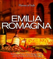 Emilia Romagna: Traditional Cuisine from Bologna, Parma, and the Provinces of Emilia Romagna