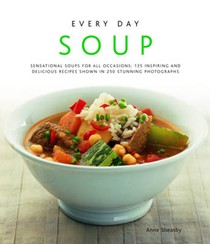 Every Day Soup: Sensational Soups For All Occasions: 150 Inspiring And Delicious Recipes