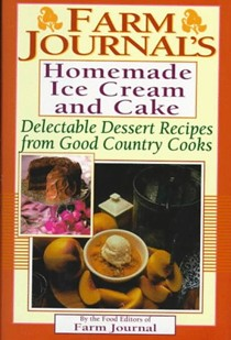 Farm Journal's Homemade Ice Cream and Cake: Delectable Dessert Recipes from Good Country Cooks