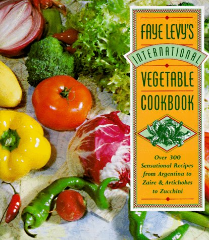 Faye Levy's International Vegetable Cookbook: Over 300 Sensational Recipes from Argentina to Zaire and Artichokes to Zucchini