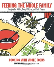 Feeding the Whole Family: Cooking with Whole Foods: Recipes for Babies, Young Children, and Their Parents