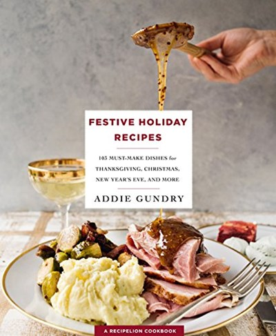 Festive Holiday Recipes: 103 Must-Make Dishes for Thanksgiving, Christmas, New Year's Eve & More
