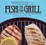 Fish on the Grill: More Than 70 Elegant, Easy, and Delectable Recipes