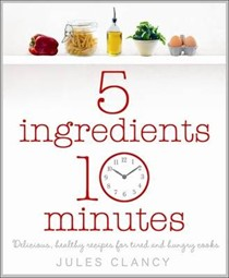 Five Ingredients, Ten Minutes: Delicious, Healthy Recipes for Tired and Hungry Cooks