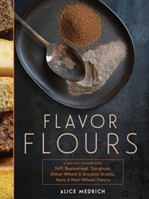 Flavor Flours: A New Way to Bake with Teff, Buckwheat, Sorghum, Other Whole & Ancient Grains, Nuts & Non-Wheat Flours