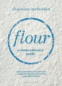 Flour: A Comprehensive Guide: Grains and Pulses, Nuts and Seeds: Recipes from Breads and Tortillas to Pancakes and Pies