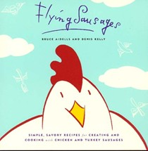 Flying Sausages: Simple, Savory Recipes for Creating and Cooking with Chicken and Turkey Sausages