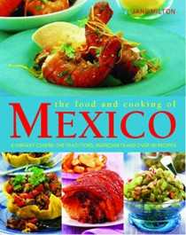 Food And Cooking of Mexico: A Vibrant Cuisine: The Traditions, Ingredients, And Over 150 Recipes