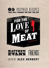For the Love of Meat: 60 Inspired Recipes That Will Change the Way You Eat