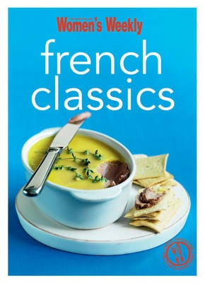 French Classics: Triple-tested Recipes from France for the Best of French Cuisine, from Quiche to Coq Au Vin and Much More