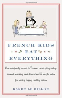 French Kids Eat Everything: How Our Family Moved to France, Cured Picky Eating, Banished Snacking and Discovered 10 Simple Rules for Raising Healthy, Happy Eaters