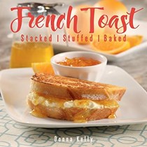 French Toast: Stacked - Stuffed - Baked