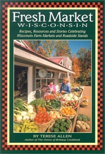 Fresh Market Wisconsin: Recipes, Resources and Stories Celebrating Wisconsin Farm Markets and Roadside Stands