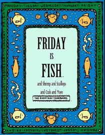 Friday Is Fish...and Shrimp and Scallops and Crab and More (The Everyday Cookbooks series)