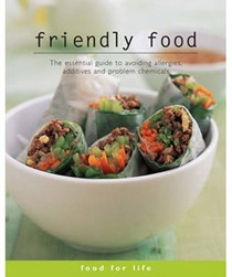 Friendly Food: The Essential Guide to Avoiding Allergies, Additives and Problem Chemicals