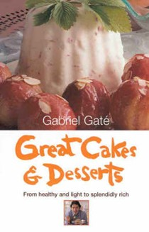 Gabriel Gaté's Great Cakes & Desserts: From Healthy and Light to Splendidly Rich