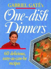 Gabriel Gaté's One Dish Dinners: 60 Delicous Easy-as-Can-be Recipes