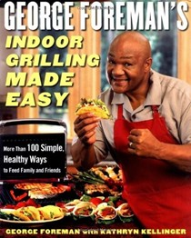George Foreman's Indoor Grilling Made Easy: 100 Simple, Healthy Ways To Feed Family And Friends