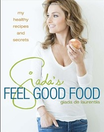 Giada's Feel Good Food: My Healthy Recipes and Secrets