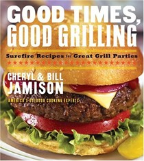 Good Times, Good Grilling: Surefire Recipes For Great Grill Parties