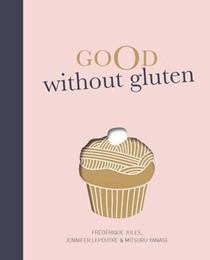 Good Without Gluten: Delicious Food, Gluten-Free