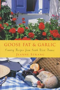 Goose Fat & Garlic: Country Recipes From South West France