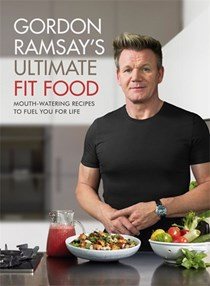 Gordon Ramsay's Ultimate Fit Food: Mouth-Watering Recipes to Fuel You for Life