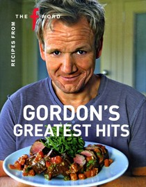 "Gordon's Greatest Hits: Recipes from ""The F Word"""