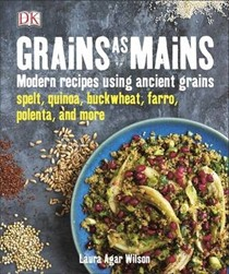 Grains as Mains: Modern Recipes Using Ancient Grains - Spelt, Quinoa, Buckwheat, Farro, Polenta, and More