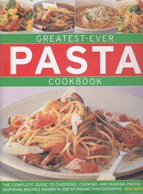 Greatest-Ever Pasta Cookbook: The Complete Guide to Choosing, Cooking and Making Pasta: 50 Inspiring Recipes Shown in 350 Stunning Photographs